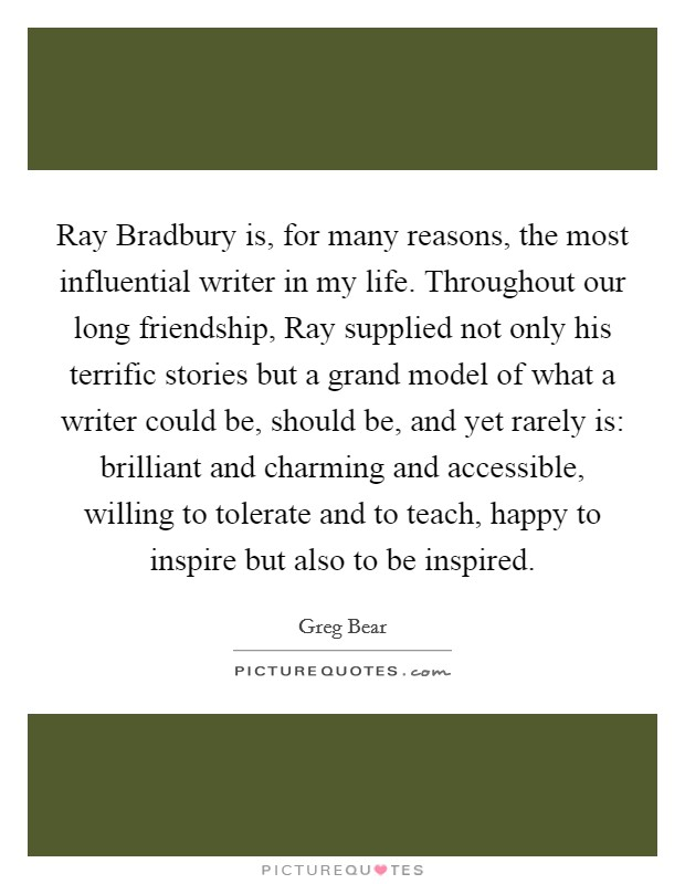 Ray Bradbury is, for many reasons, the most influential writer in my life. Throughout our long friendship, Ray supplied not only his terrific stories but a grand model of what a writer could be, should be, and yet rarely is: brilliant and charming and accessible, willing to tolerate and to teach, happy to inspire but also to be inspired Picture Quote #1