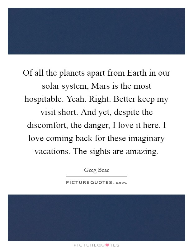 Of all the planets apart from Earth in our solar system, Mars is the most hospitable. Yeah. Right. Better keep my visit short. And yet, despite the discomfort, the danger, I love it here. I love coming back for these imaginary vacations. The sights are amazing Picture Quote #1
