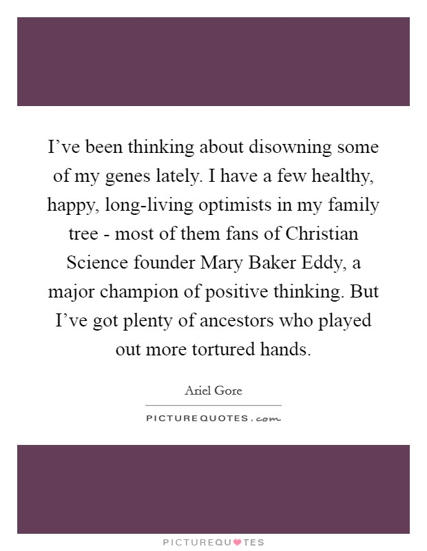 I've been thinking about disowning some of my genes lately. I have a few healthy, happy, long-living optimists in my family tree - most of them fans of Christian Science founder Mary Baker Eddy, a major champion of positive thinking. But I've got plenty of ancestors who played out more tortured hands Picture Quote #1