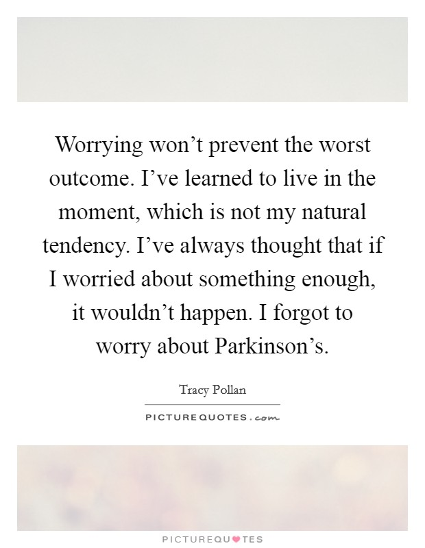 Worrying won't prevent the worst outcome. I've learned to live in the moment, which is not my natural tendency. I've always thought that if I worried about something enough, it wouldn't happen. I forgot to worry about Parkinson's Picture Quote #1