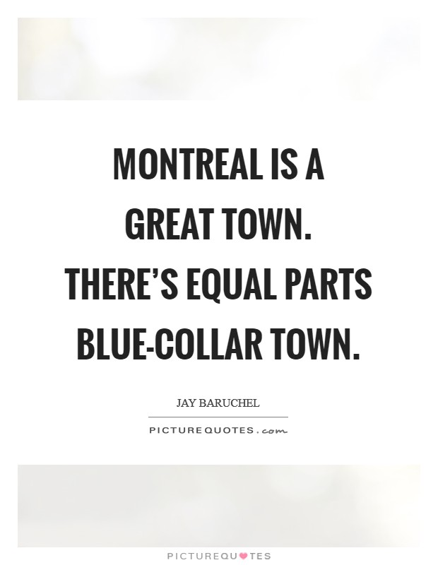 Montreal is a great town. There's equal parts blue-collar town Picture Quote #1
