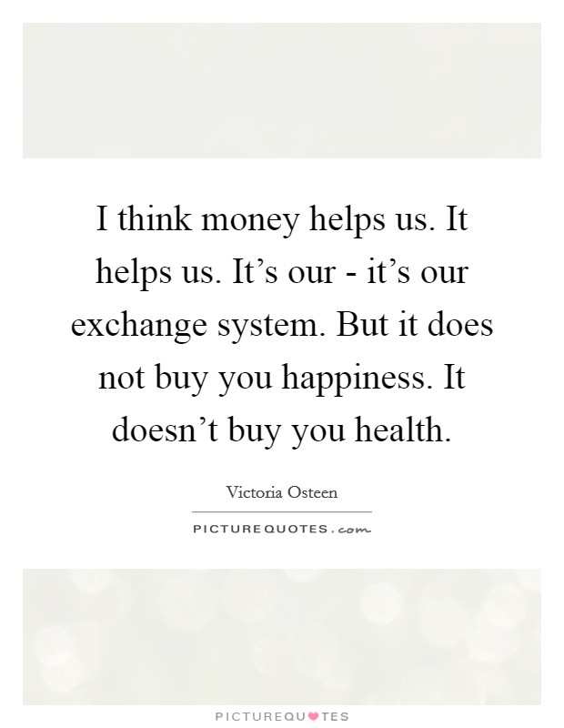 I think money helps us. It helps us. It's our - it's our exchange system. But it does not buy you happiness. It doesn't buy you health Picture Quote #1