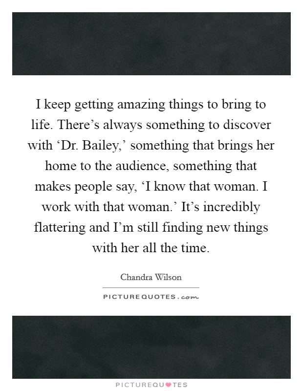 I keep getting amazing things to bring to life. There's always something to discover with 'Dr. Bailey,' something that brings her home to the audience, something that makes people say, 'I know that woman. I work with that woman.' It's incredibly flattering and I'm still finding new things with her all the time Picture Quote #1