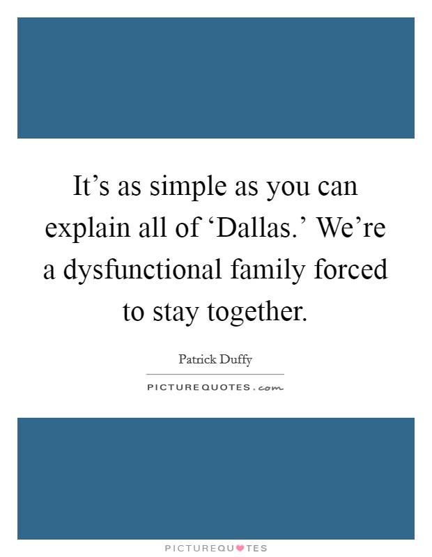 It's as simple as you can explain all of 'Dallas.' We're a dysfunctional family forced to stay together Picture Quote #1