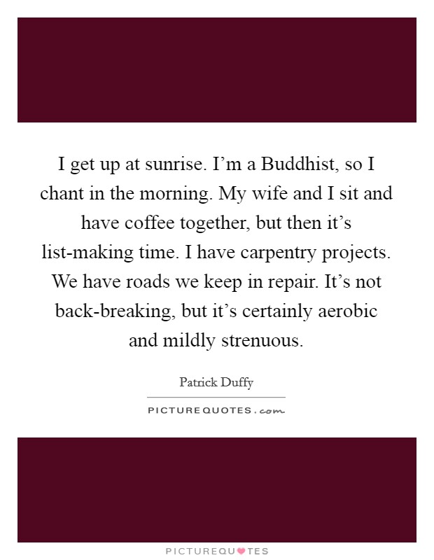 I get up at sunrise. I'm a Buddhist, so I chant in the morning. My wife and I sit and have coffee together, but then it's list-making time. I have carpentry projects. We have roads we keep in repair. It's not back-breaking, but it's certainly aerobic and mildly strenuous Picture Quote #1