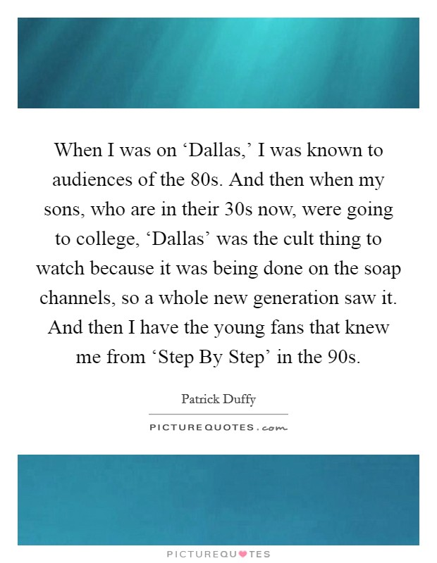 When I was on 'Dallas,' I was known to audiences of the  80s. And then when my sons, who are in their 30s now, were going to college, 'Dallas' was the cult thing to watch because it was being done on the soap channels, so a whole new generation saw it. And then I have the young fans that knew me from 'Step By Step' in the  90s Picture Quote #1