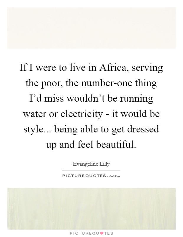 If I were to live in Africa, serving the poor, the number-one thing I'd miss wouldn't be running water or electricity - it would be style... being able to get dressed up and feel beautiful Picture Quote #1