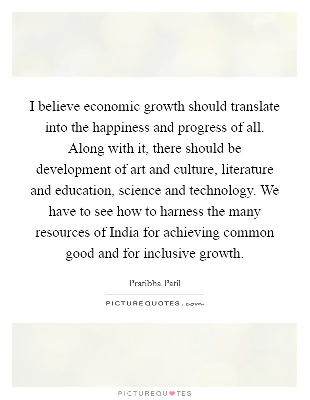 I believe economic growth should translate into the happiness and progress of all. Along with it, there should be development of art and culture, literature and education, science and technology. We have to see how to harness the many resources of India for achieving common good and for inclusive growth Picture Quote #1