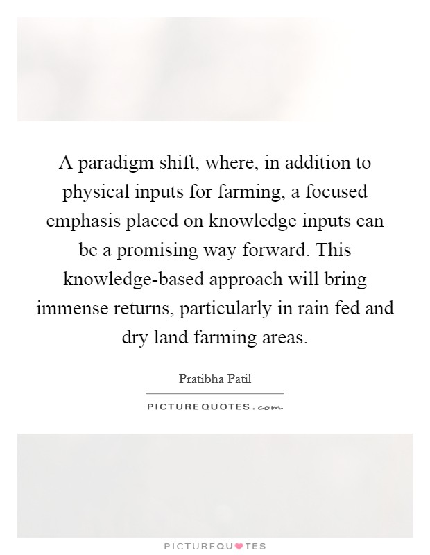 A paradigm shift, where, in addition to physical inputs for farming, a focused emphasis placed on knowledge inputs can be a promising way forward. This knowledge-based approach will bring immense returns, particularly in rain fed and dry land farming areas Picture Quote #1