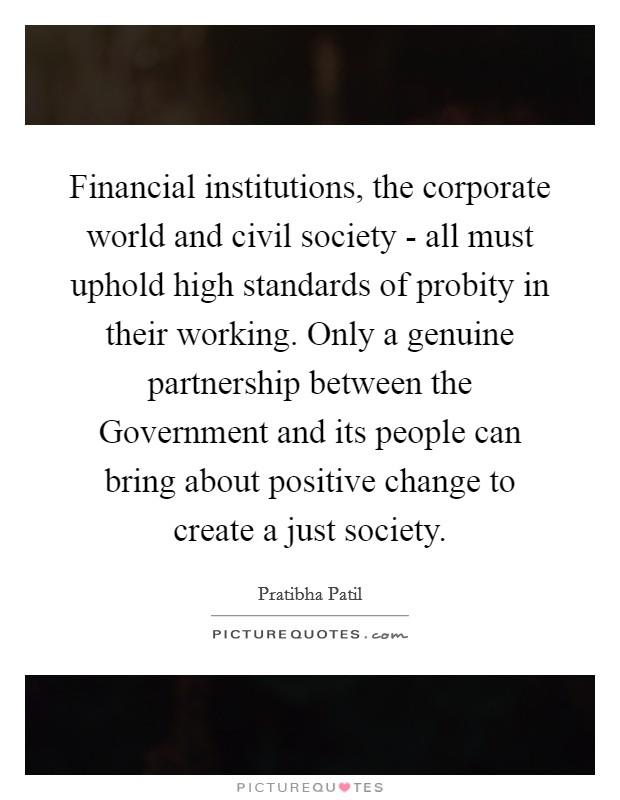 Financial institutions, the corporate world and civil society - all must uphold high standards of probity in their working. Only a genuine partnership between the Government and its people can bring about positive change to create a just society Picture Quote #1