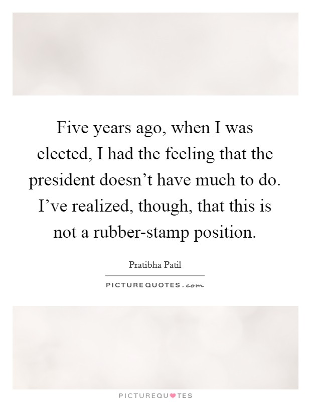 Five years ago, when I was elected, I had the feeling that the president doesn't have much to do. I've realized, though, that this is not a rubber-stamp position Picture Quote #1