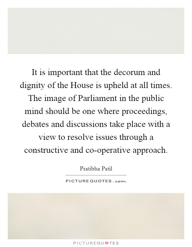 It is important that the decorum and dignity of the House is upheld at all times. The image of Parliament in the public mind should be one where proceedings, debates and discussions take place with a view to resolve issues through a constructive and co-operative approach Picture Quote #1