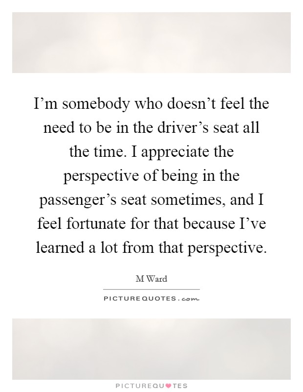 I'm somebody who doesn't feel the need to be in the driver's seat all the time. I appreciate the perspective of being in the passenger's seat sometimes, and I feel fortunate for that because I've learned a lot from that perspective Picture Quote #1
