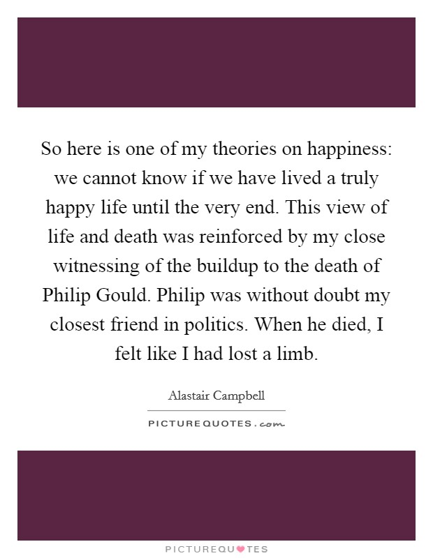 So here is one of my theories on happiness: we cannot know if we have lived a truly happy life until the very end. This view of life and death was reinforced by my close witnessing of the buildup to the death of Philip Gould. Philip was without doubt my closest friend in politics. When he died, I felt like I had lost a limb Picture Quote #1