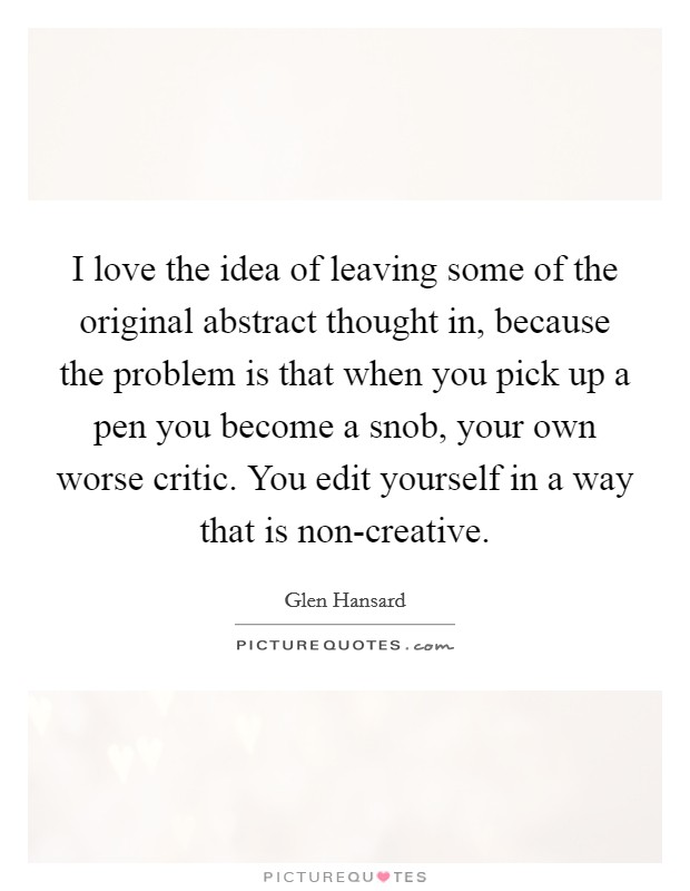 I love the idea of leaving some of the original abstract thought in, because the problem is that when you pick up a pen you become a snob, your own worse critic. You edit yourself in a way that is non-creative Picture Quote #1