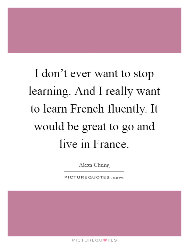 I don't ever want to stop learning. And I really want to learn French fluently. It would be great to go and live in France Picture Quote #1