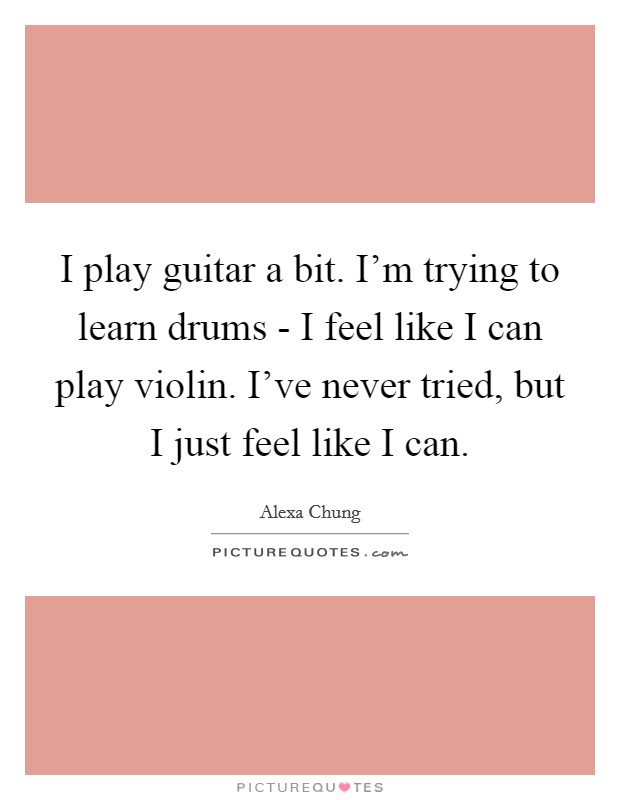 I play guitar a bit. I'm trying to learn drums - I feel like I can play violin. I've never tried, but I just feel like I can Picture Quote #1