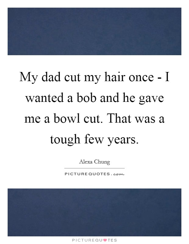 My dad cut my hair once - I wanted a bob and he gave me a bowl cut. That was a tough few years Picture Quote #1