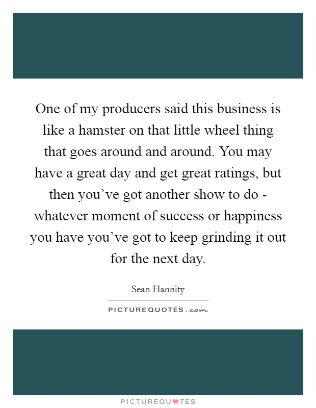 One of my producers said this business is like a hamster on that little wheel thing that goes around and around. You may have a great day and get great ratings, but then you've got another show to do - whatever moment of success or happiness you have you've got to keep grinding it out for the next day Picture Quote #1