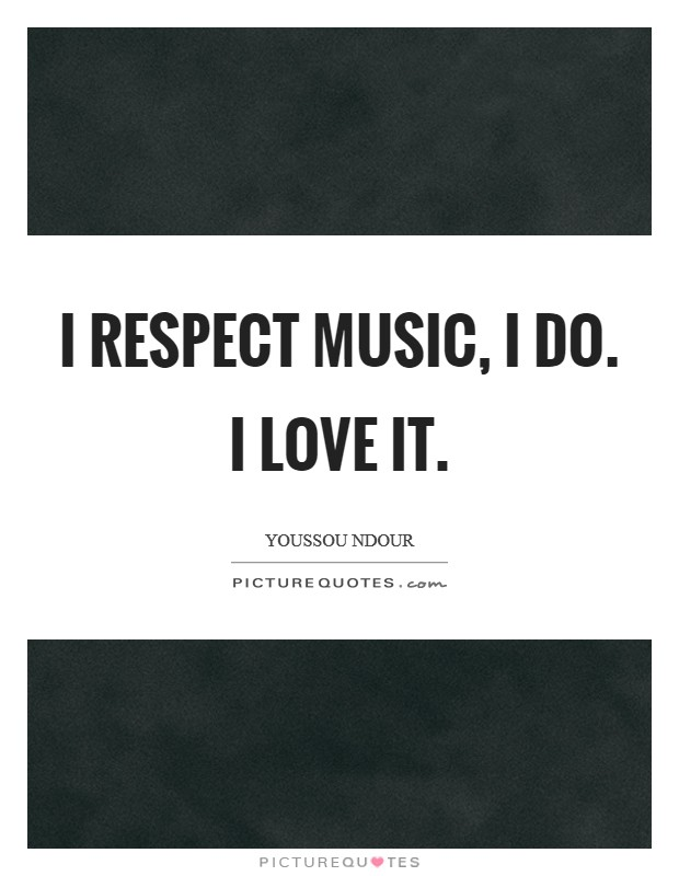 I respect music, I do. I love it Picture Quote #1
