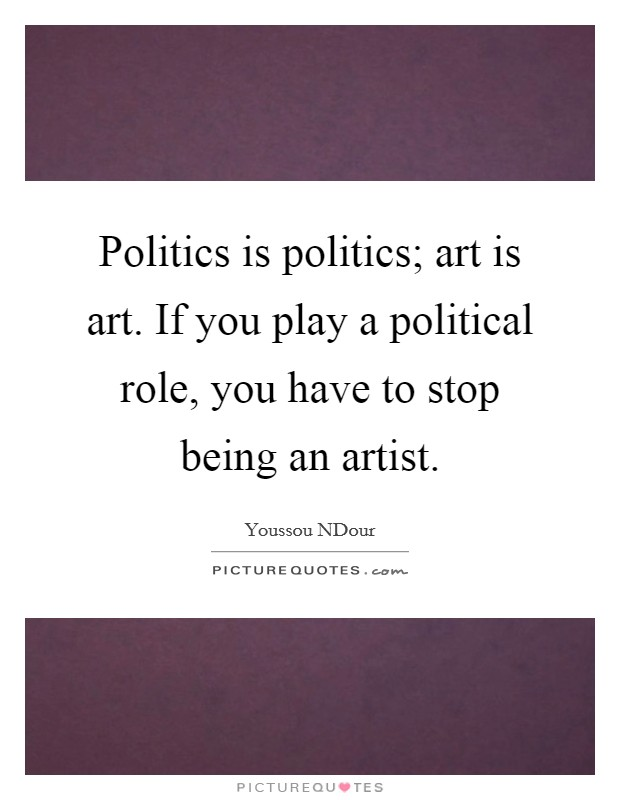 Politics is politics; art is art. If you play a political role, you have to stop being an artist Picture Quote #1