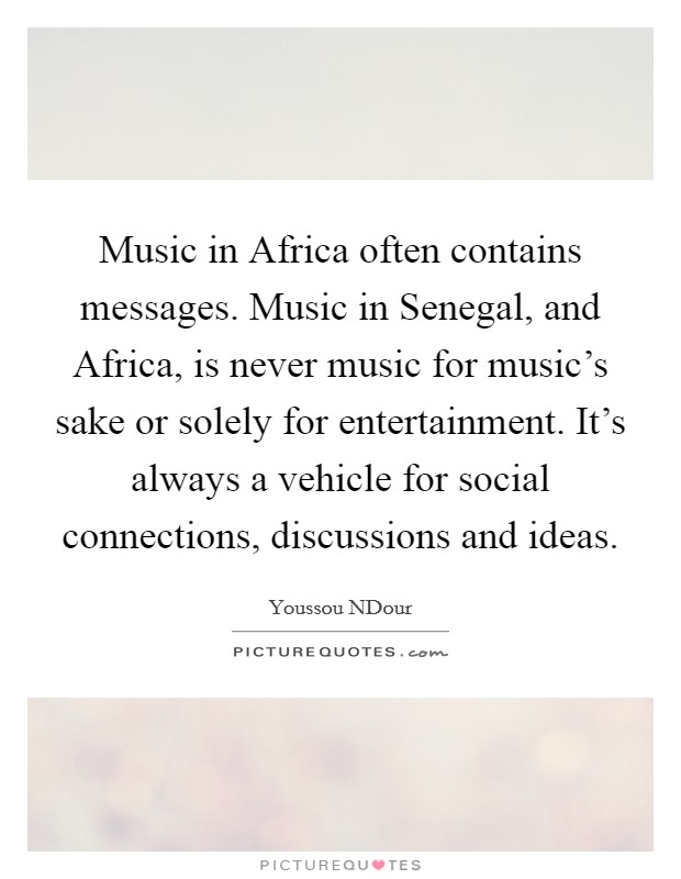 Music in Africa often contains messages. Music in Senegal, and Africa, is never music for music's sake or solely for entertainment. It's always a vehicle for social connections, discussions and ideas Picture Quote #1