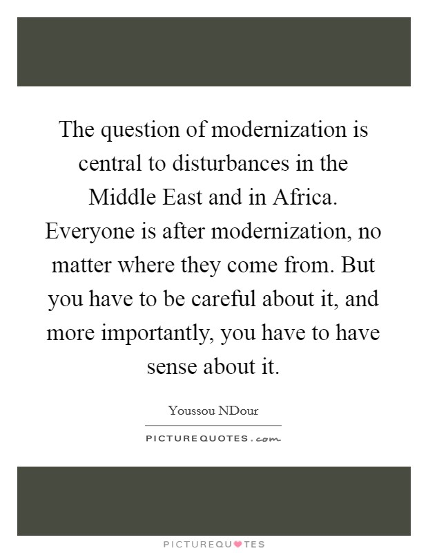 The question of modernization is central to disturbances in the Middle East and in Africa. Everyone is after modernization, no matter where they come from. But you have to be careful about it, and more importantly, you have to have sense about it Picture Quote #1