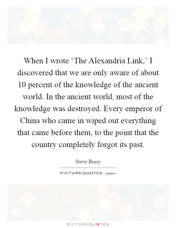 When I wrote 'The Alexandria Link,' I discovered that we are only aware of about 10 percent of the knowledge of the ancient world. In the ancient world, most of the knowledge was destroyed. Every emperor of China who came in wiped out everything that came before them, to the point that the country completely forgot its past Picture Quote #1