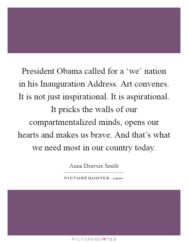 President Obama called for a 'we' nation in his Inauguration Address. Art convenes. It is not just inspirational. It is aspirational. It pricks the walls of our compartmentalized minds, opens our hearts and makes us brave. And that's what we need most in our country today Picture Quote #1