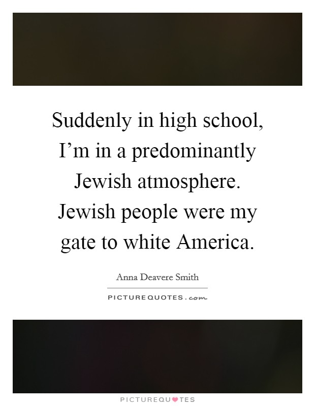 Suddenly in high school, I'm in a predominantly Jewish atmosphere. Jewish people were my gate to white America Picture Quote #1