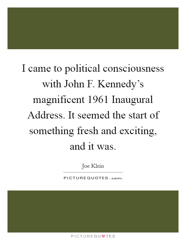 I came to political consciousness with John F. Kennedy's magnificent 1961 Inaugural Address. It seemed the start of something fresh and exciting, and it was Picture Quote #1