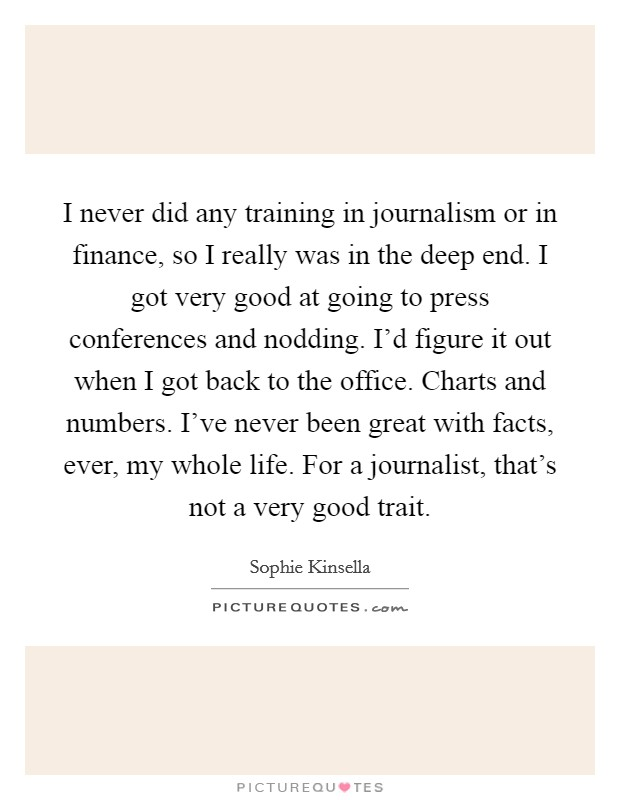 I never did any training in journalism or in finance, so I really was in the deep end. I got very good at going to press conferences and nodding. I'd figure it out when I got back to the office. Charts and numbers. I've never been great with facts, ever, my whole life. For a journalist, that's not a very good trait Picture Quote #1