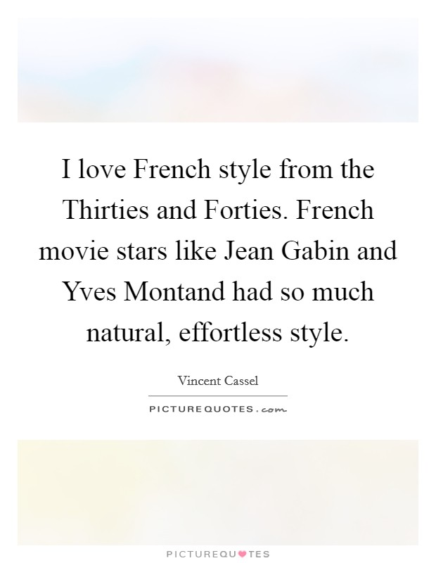 I love French style from the Thirties and Forties. French movie stars like Jean Gabin and Yves Montand had so much natural, effortless style Picture Quote #1