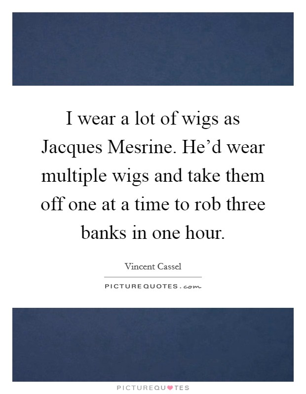 I wear a lot of wigs as Jacques Mesrine. He'd wear multiple wigs and take them off one at a time to rob three banks in one hour Picture Quote #1