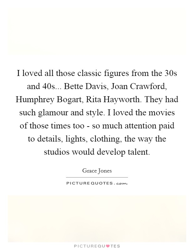 I loved all those classic figures from the  30s and  40s... Bette Davis, Joan Crawford, Humphrey Bogart, Rita Hayworth. They had such glamour and style. I loved the movies of those times too - so much attention paid to details, lights, clothing, the way the studios would develop talent Picture Quote #1