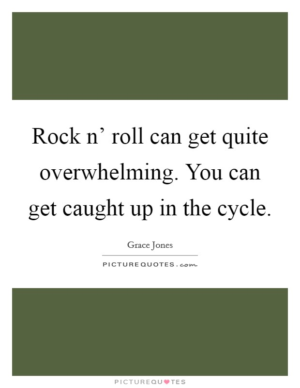 Rock n' roll can get quite overwhelming. You can get caught up in the cycle Picture Quote #1