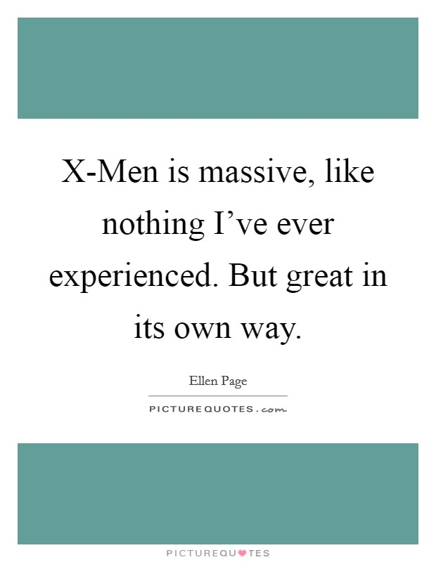 X-Men is massive, like nothing I've ever experienced. But great in its own way Picture Quote #1