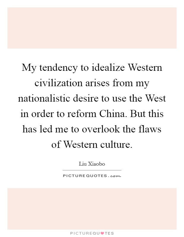 My tendency to idealize Western civilization arises from my nationalistic desire to use the West in order to reform China. But this has led me to overlook the flaws of Western culture Picture Quote #1