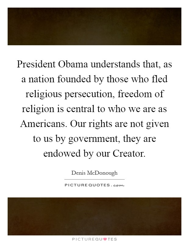 President Obama understands that, as a nation founded by those who fled religious persecution, freedom of religion is central to who we are as Americans. Our rights are not given to us by government, they are endowed by our Creator Picture Quote #1