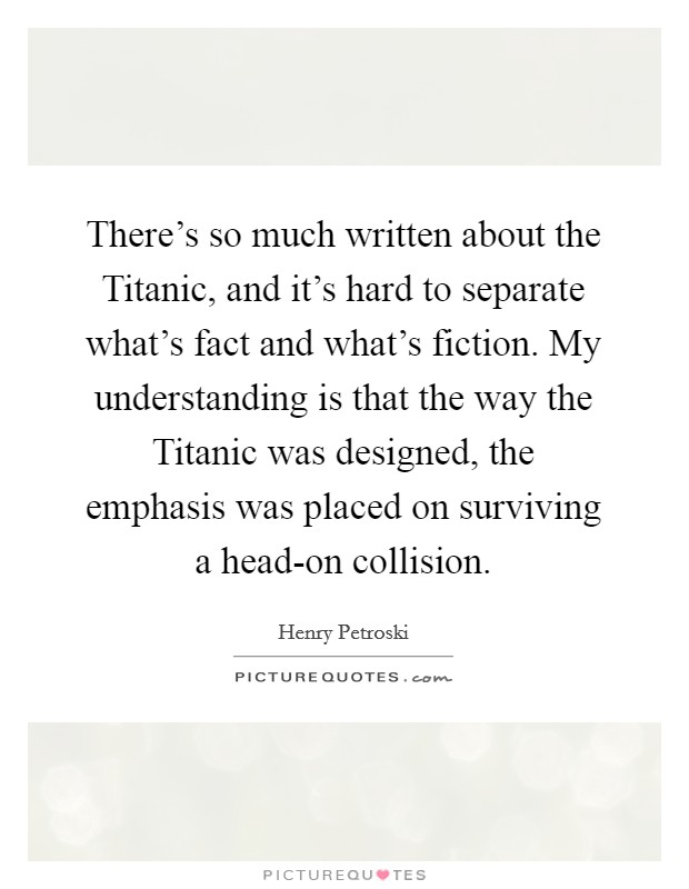 There's so much written about the Titanic, and it's hard to separate what's fact and what's fiction. My understanding is that the way the Titanic was designed, the emphasis was placed on surviving a head-on collision Picture Quote #1