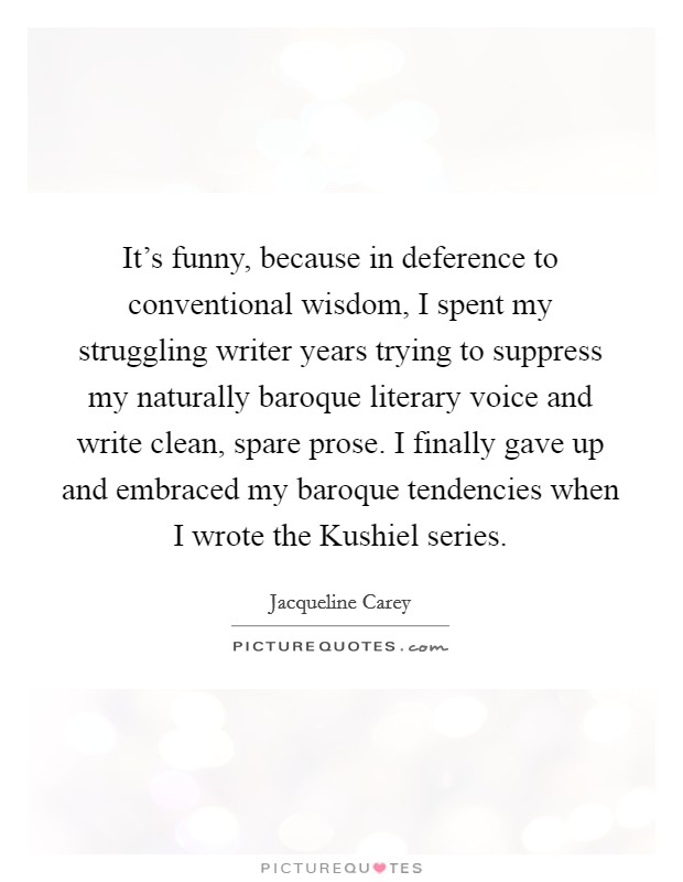 It's funny, because in deference to conventional wisdom, I spent my struggling writer years trying to suppress my naturally baroque literary voice and write clean, spare prose. I finally gave up and embraced my baroque tendencies when I wrote the Kushiel series Picture Quote #1