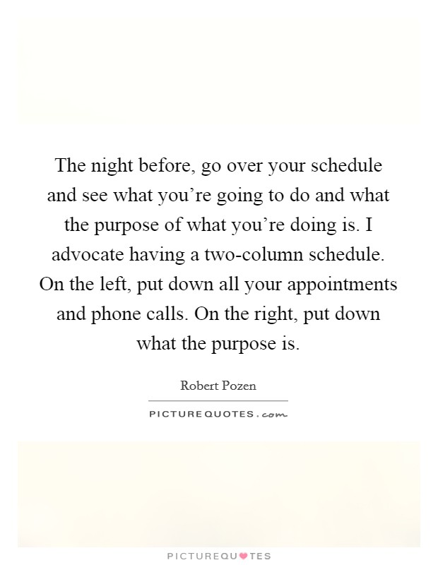 The night before, go over your schedule and see what you're going to do and what the purpose of what you're doing is. I advocate having a two-column schedule. On the left, put down all your appointments and phone calls. On the right, put down what the purpose is Picture Quote #1