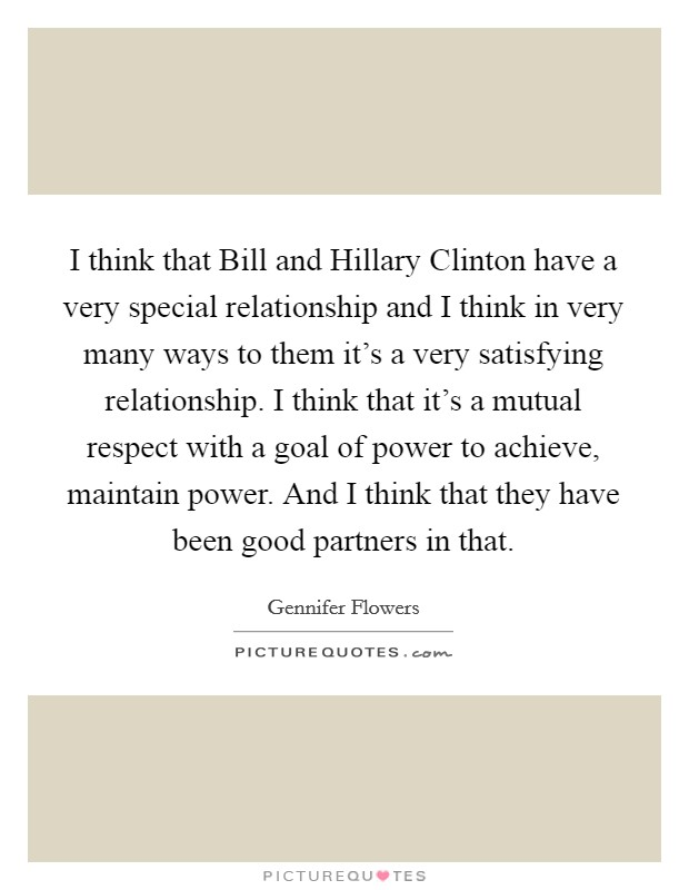 I think that Bill and Hillary Clinton have a very special relationship and I think in very many ways to them it's a very satisfying relationship. I think that it's a mutual respect with a goal of power to achieve, maintain power. And I think that they have been good partners in that Picture Quote #1