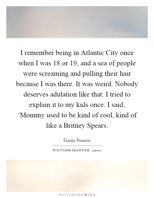 I remember being in Atlantic City once when I was 18 or 19, and a sea of people were screaming and pulling their hair because I was there. It was weird. Nobody deserves adulation like that. I tried to explain it to my kids once. I said, 'Mommy used to be kind of cool, kind of like a Britney Spears Picture Quote #1