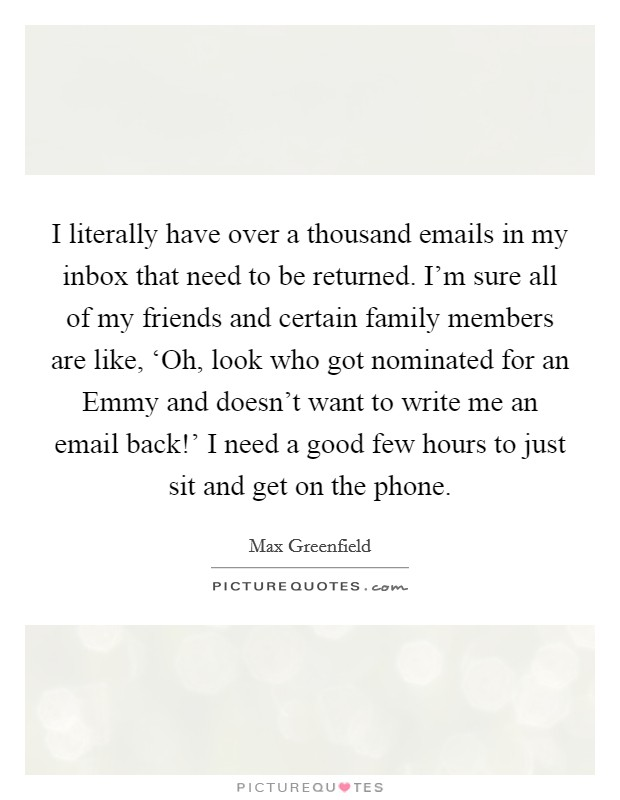 I literally have over a thousand emails in my inbox that need to be returned. I'm sure all of my friends and certain family members are like, 'Oh, look who got nominated for an Emmy and doesn't want to write me an email back!' I need a good few hours to just sit and get on the phone Picture Quote #1