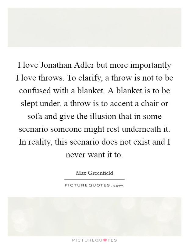 I love Jonathan Adler but more importantly I love throws. To clarify, a throw is not to be confused with a blanket. A blanket is to be slept under, a throw is to accent a chair or sofa and give the illusion that in some scenario someone might rest underneath it. In reality, this scenario does not exist and I never want it to Picture Quote #1