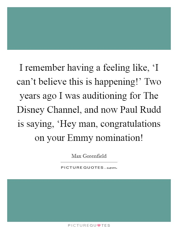 I remember having a feeling like, 'I can't believe this is happening!' Two years ago I was auditioning for The Disney Channel, and now Paul Rudd is saying, 'Hey man, congratulations on your Emmy nomination! Picture Quote #1