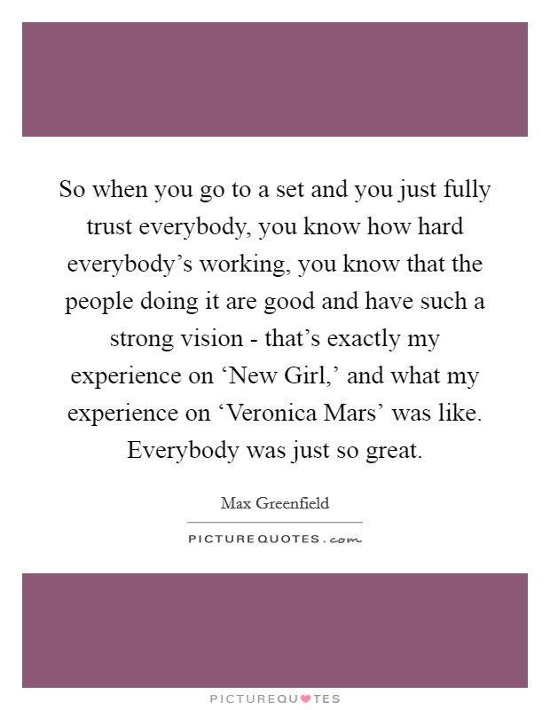 So when you go to a set and you just fully trust everybody, you know how hard everybody's working, you know that the people doing it are good and have such a strong vision - that's exactly my experience on 'New Girl,' and what my experience on 'Veronica Mars' was like. Everybody was just so great Picture Quote #1