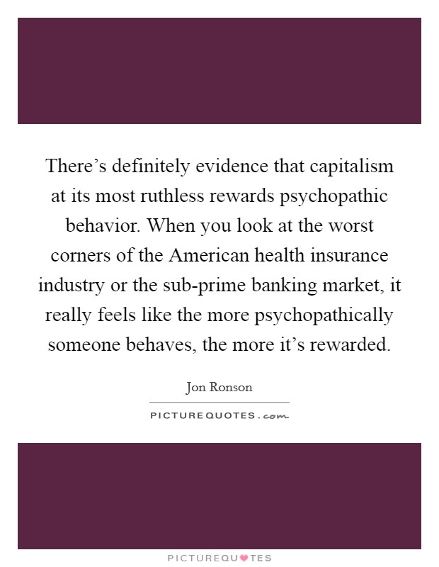 There's definitely evidence that capitalism at its most ruthless rewards psychopathic behavior. When you look at the worst corners of the American health insurance industry or the sub-prime banking market, it really feels like the more psychopathically someone behaves, the more it's rewarded Picture Quote #1