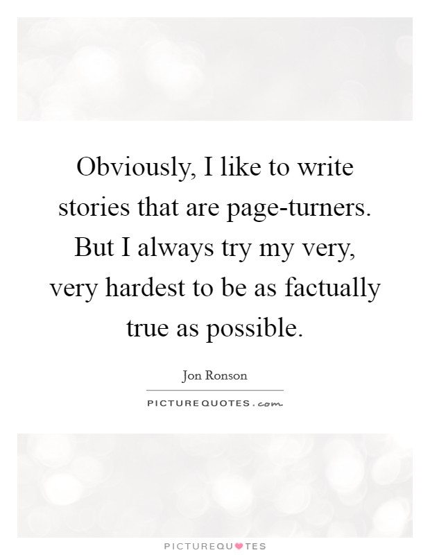 Obviously, I like to write stories that are page-turners. But I always try my very, very hardest to be as factually true as possible Picture Quote #1